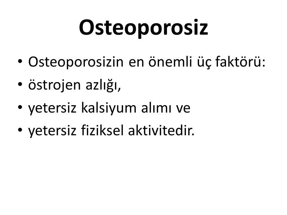 Osteoporosiz Osteoporosizin en önemli üç faktörü: östrojen azlığı, yetersiz kalsiyum alımı ve yetersiz fiziksel aktivitedir.
