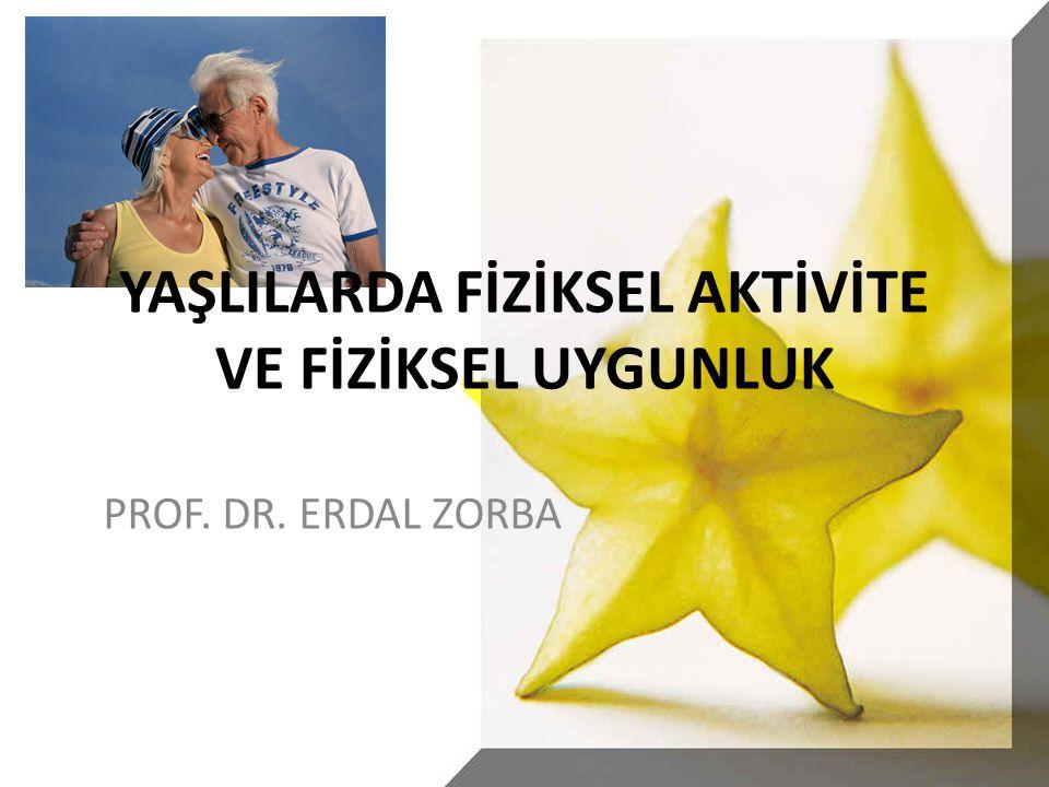 YAŞLILARDA FİZİKSEL AKTİVİTE VE FİZİKSEL UYGUNLUK PROF. DR. ERDAL ZORBA