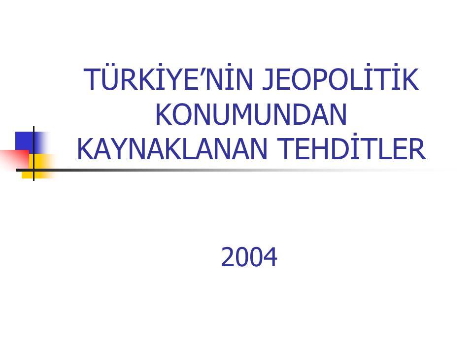 TÜRKİYE'NİN JEOPOLİTİK KONUMUNDAN KAYNAKLANAN TEHDİTLER 2004