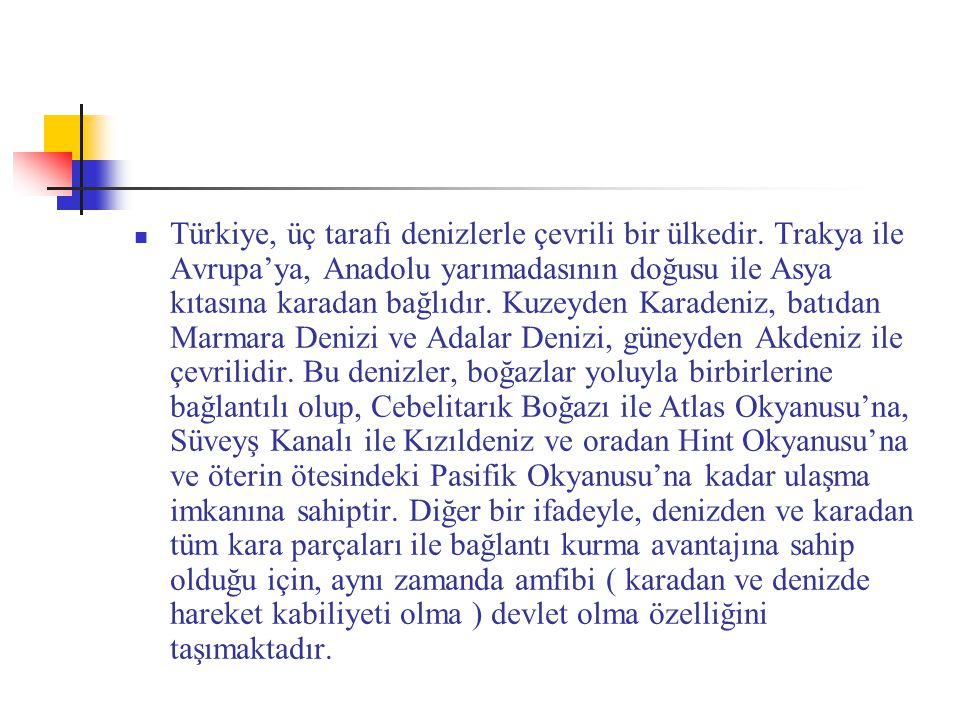 Türkiye, üç tarafı denizlerle çevrili bir ülkedir. Trakya ile Avrupa'ya, Anadolu yarımadasının doğusu ile Asya kıtasına karadan bağlıdır. Kuzeyden Kar