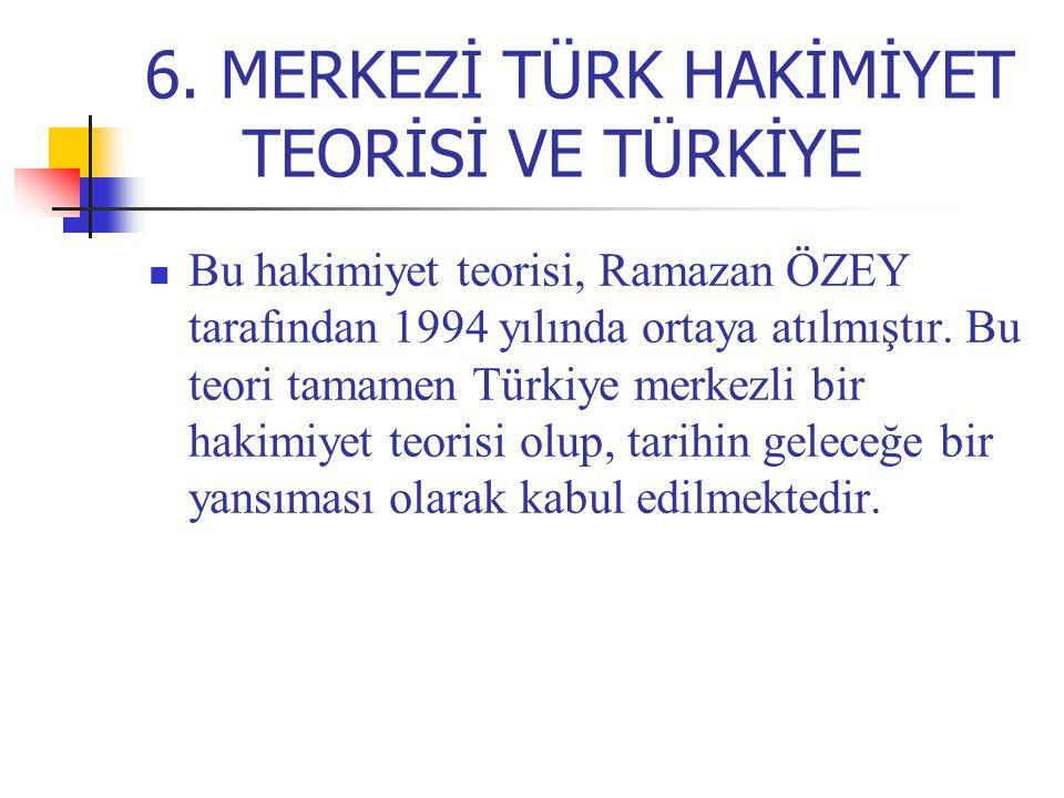 6. MERKEZİ TÜRK HAKİMİYET TEORİSİ VE TÜRKİYE Bu hakimiyet teorisi, Ramazan ÖZEY tarafından 1994 yılında ortaya atılmıştır. Bu teori tamamen Türkiye me
