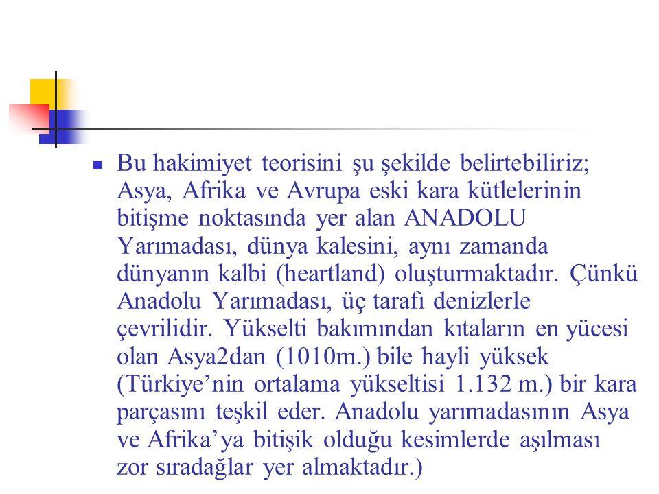 Bu hakimiyet teorisini şu şekilde belirtebiliriz; Asya, Afrika ve Avrupa eski kara kütlelerinin bitişme noktasında yer alan ANADOLU Yarımadası, dünya