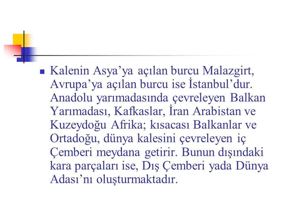Kalenin Asya'ya açılan burcu Malazgirt, Avrupa'ya açılan burcu ise İstanbul'dur. Anadolu yarımadasında çevreleyen Balkan Yarımadası, Kafkaslar, İran A