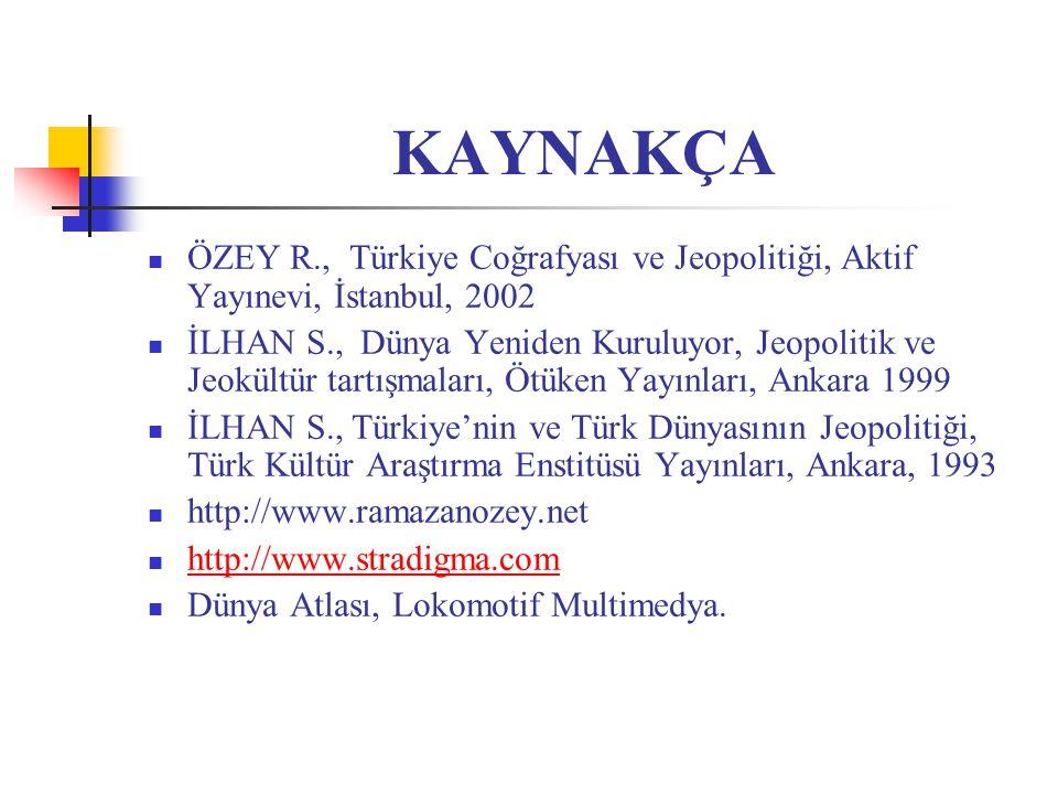 KAYNAKÇA ÖZEY R., Türkiye Coğrafyası ve Jeopolitiği, Aktif Yayınevi, İstanbul, 2002 İLHAN S., Dünya Yeniden Kuruluyor, Jeopolitik ve Jeokültür tartışm