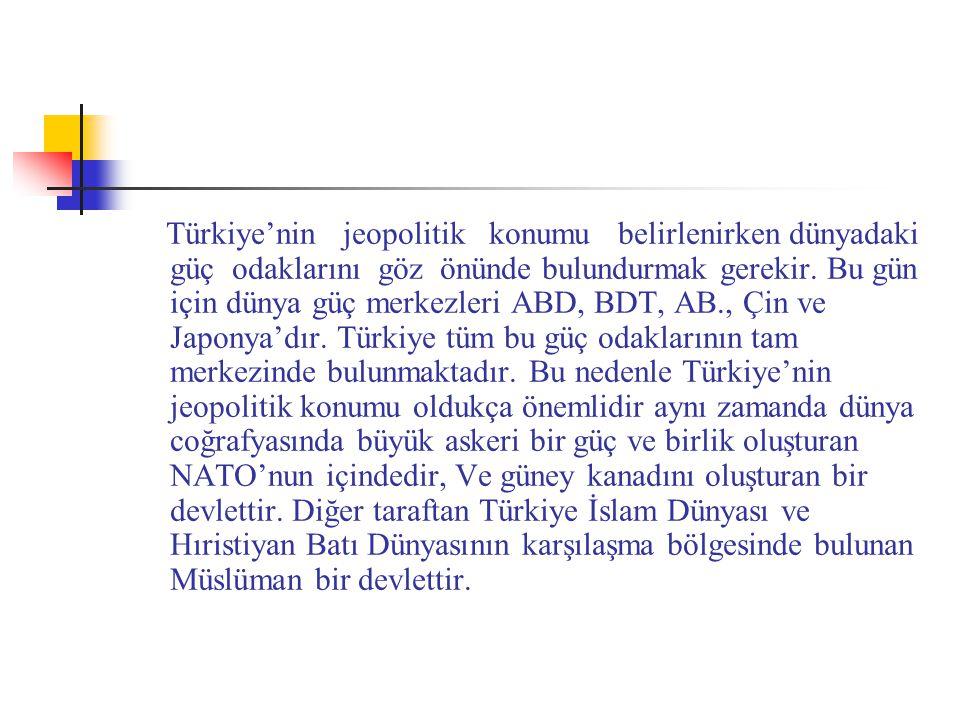 Türkiye'nin jeopolitik konumu belirlenirken dünyadaki güç odaklarını göz önünde bulundurmak gerekir. Bu gün için dünya güç merkezleri ABD, BDT, AB., Ç