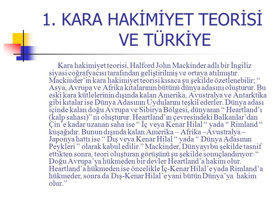 1. KARA HAKİMİYET TEORİSİ VE TÜRKİYE Kara hakimiyet teorisi, Halford John Mackinder adlı bir İngiliz siyasi coğrafyacısı tarafından geliştirilmiş ve o