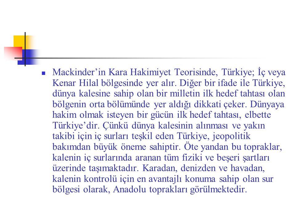 Mackinder'in Kara Hakimiyet Teorisinde, Türkiye; İç veya Kenar Hilal bölgesinde yer alır. Diğer bir ifade ile Türkiye, dünya kalesine sahip olan bir m