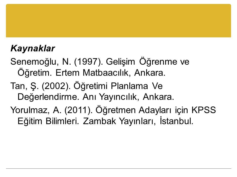 Kaynaklar Senemoğlu, N. (1997). Gelişim Öğrenme ve Öğretim. Ertem Matbaacılık, Ankara. Tan, Ş. (2002). Öğretimi Planlama Ve Değerlendirme. Anı Yayıncı