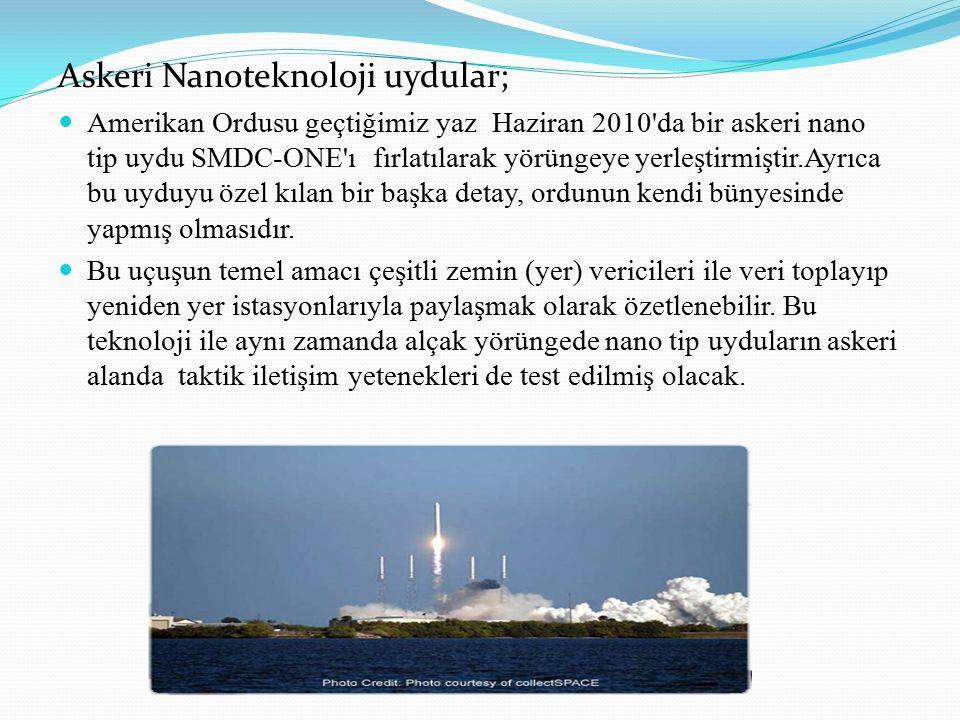 Askeri Nanoteknoloji uydular; Amerikan Ordusu geçtiğimiz yaz Haziran 2010 da bir askeri nano tip uydu SMDC-ONE ı fırlatılarak yörüngeye yerleştirmiştir.Ayrıca bu uyduyu özel kılan bir başka detay, ordunun kendi bünyesinde yapmış olmasıdır.