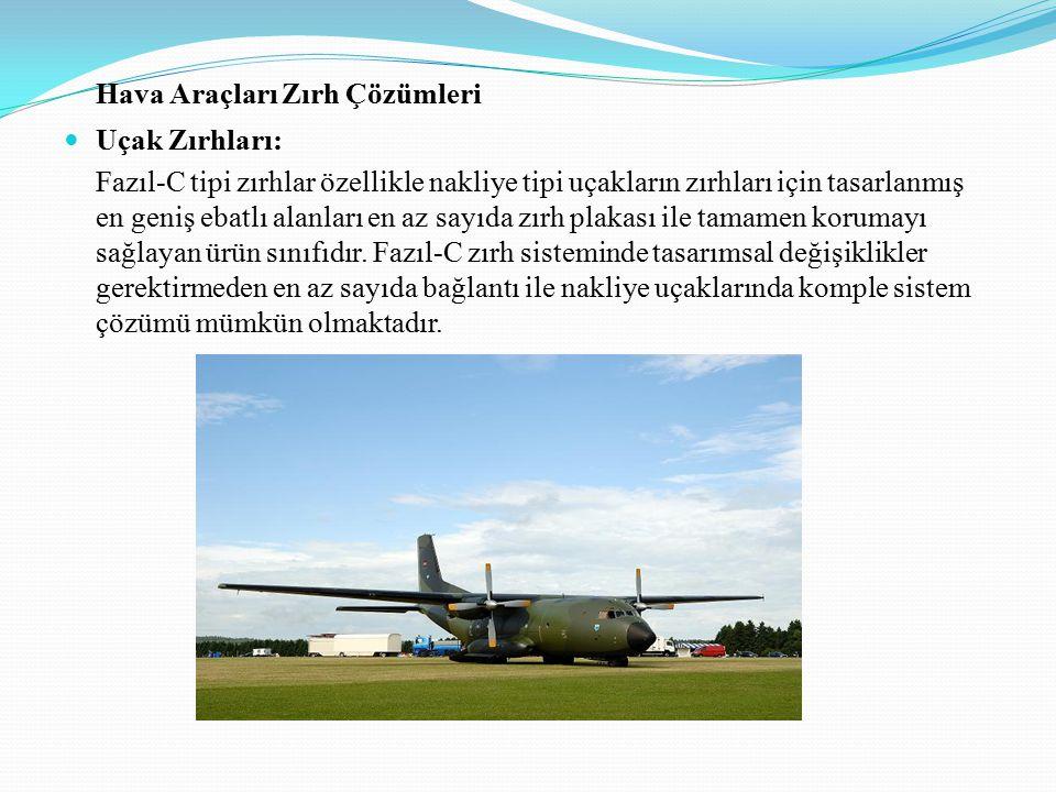 Hava Araçları Zırh Çözümleri Uçak Zırhları: Fazıl-C tipi zırhlar özellikle nakliye tipi uçakların zırhları için tasarlanmış en geniş ebatlı alanları en az sayıda zırh plakası ile tamamen korumayı sağlayan ürün sınıfıdır.
