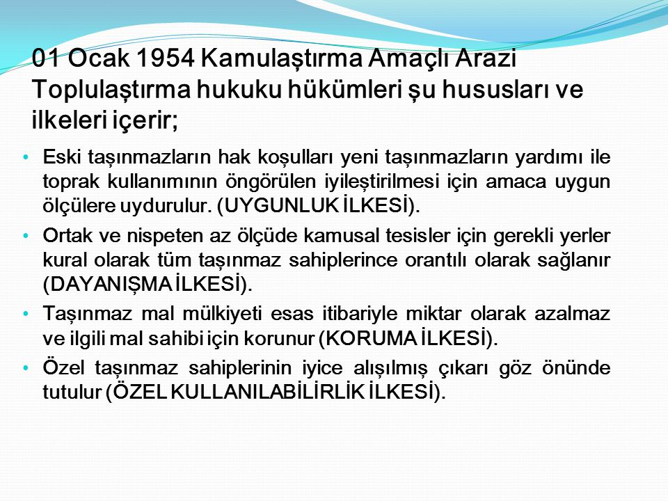 01 Ocak 1954 Kamulaştırma Amaçlı Arazi Toplulaştırma hukuku hükümleri şu hususları ve ilkeleri içerir; Eski taşınmazların hak koşulları yeni taşınmazl