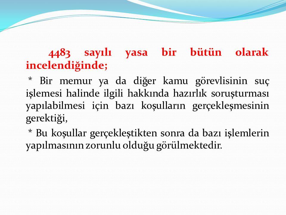 4483 sayılı yasa bir bütün olarak incelendiğinde; * Bir memur ya da diğer kamu görevlisinin suç işlemesi halinde ilgili hakkında hazırlık soruşturması