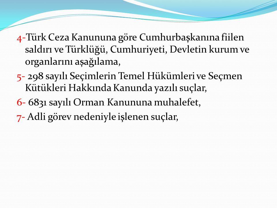 4-Türk Ceza Kanununa göre Cumhurbaşkanına fiilen saldırı ve Türklüğü, Cumhuriyeti, Devletin kurum ve organlarını aşağılama, 5- 298 sayılı Seçimlerin T