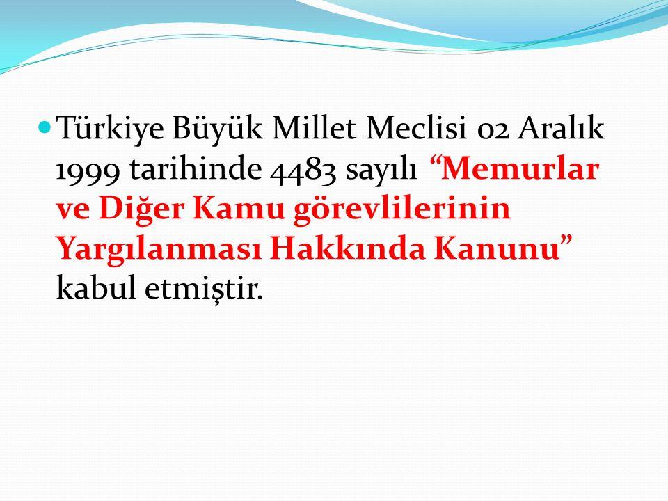 """Türkiye Büyük Millet Meclisi 02 Aralık 1999 tarihinde 4483 sayılı """"Memurlar ve Diğer Kamu görevlilerinin Yargılanması Hakkında Kanunu"""" kabul etmiştir."""