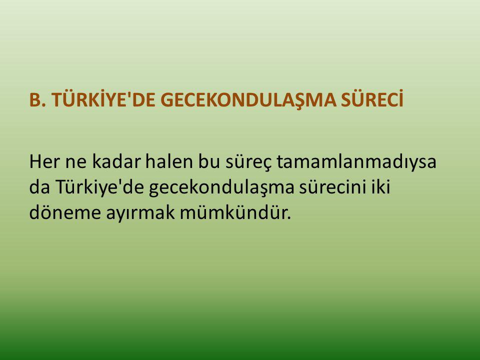 B. TÜRKİYE'DE GECEKONDULAŞMA SÜRECİ Her ne kadar halen bu süreç tamamlanmadıysa da Türkiye'de gecekondulaşma sürecini iki döneme ayırmak mümkündür.