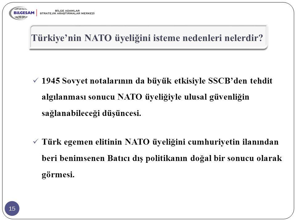 15 Türkiye'nin NATO üyeliğini isteme nedenleri nelerdir? 1945 Sovyet notalarının da büyük etkisiyle SSCB'den tehdit algılanması sonucu NATO üyeliğiyle