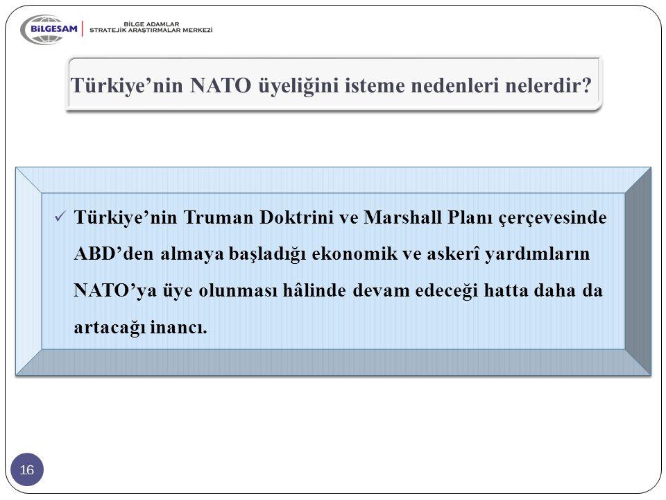 16 Türkiye'nin NATO üyeliğini isteme nedenleri nelerdir? Türkiye'nin Truman Doktrini ve Marshall Planı çerçevesinde ABD'den almaya başladığı ekonomik