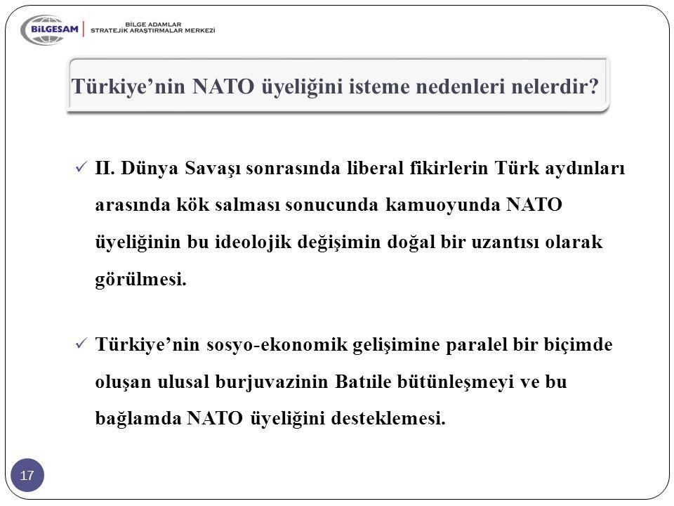 17 Türkiye'nin NATO üyeliğini isteme nedenleri nelerdir? II. Dünya Savaşı sonrasında liberal fikirlerin Türk aydınları arasında kök salması sonucunda
