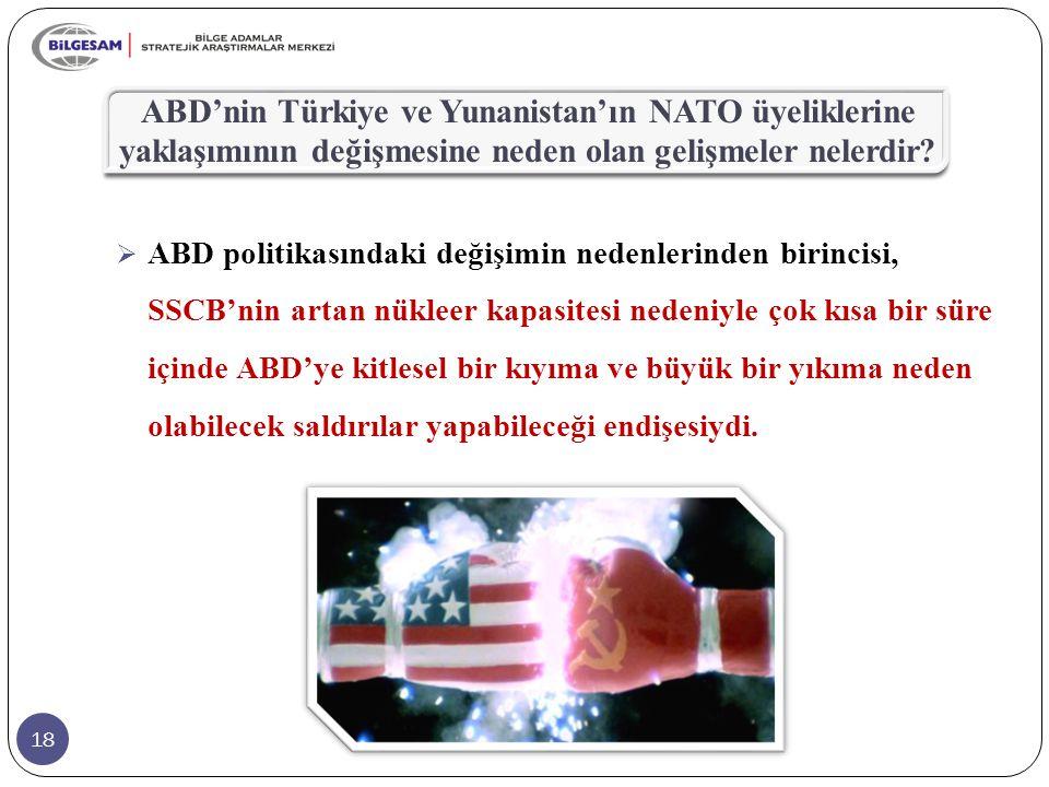 18 ABD'nin Türkiye ve Yunanistan'ın NATO üyeliklerine yaklaşımının değişmesine neden olan gelişmeler nelerdir?  ABD politikasındaki değişimin nedenle