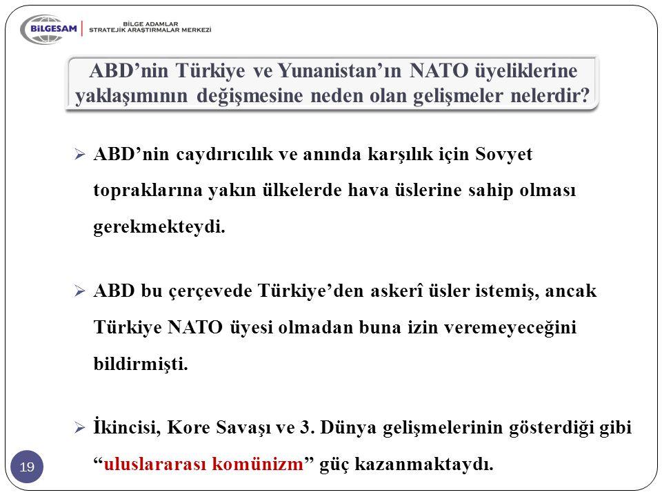 19 ABD'nin Türkiye ve Yunanistan'ın NATO üyeliklerine yaklaşımının değişmesine neden olan gelişmeler nelerdir?  ABD'nin caydırıcılık ve anında karşıl