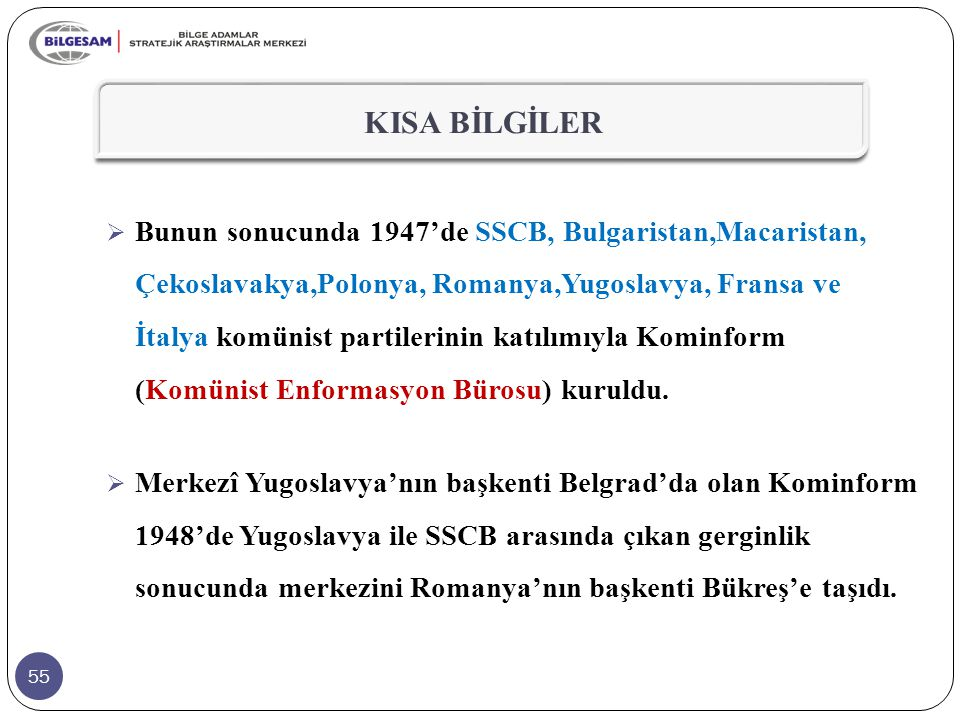 55 KISA BİLGİLER  Bunun sonucunda 1947'de SSCB, Bulgaristan,Macaristan, Çekoslavakya,Polonya, Romanya,Yugoslavya, Fransa ve İtalya komünist partileri