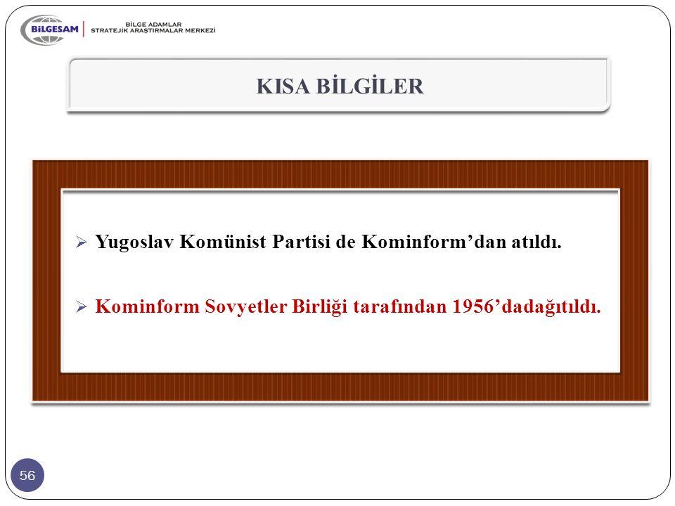 56 KISA BİLGİLER  Yugoslav Komünist Partisi de Kominform'dan atıldı.  Kominform Sovyetler Birliği tarafından 1956'dadağıtıldı.
