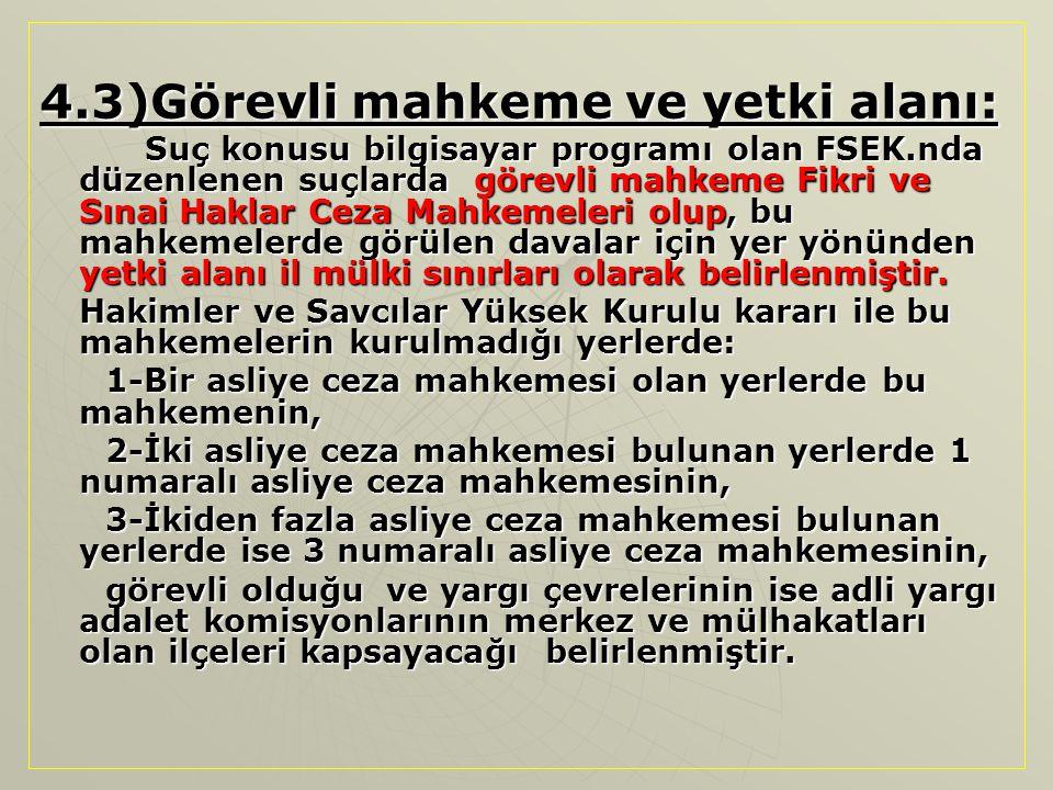 4.3)Görevli mahkeme ve yetki alanı: Suç konusu bilgisayar programı olan FSEK.nda düzenlenen suçlarda görevli mahkeme Fikri ve Sınai Haklar Ceza Mahkem
