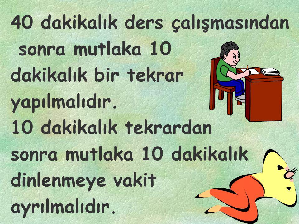 40 dakikalık ders çalışmasından sonra mutlaka 10 dakikalık bir tekrar yapılmalıdır. 10 dakikalık tekrardan sonra mutlaka 10 dakikalık dinlenmeye vakit