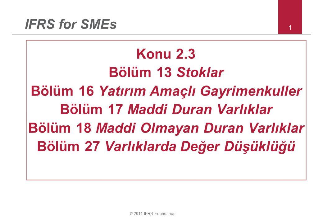 © 2011 IFRS Foundation 1 IFRS for SMEs Konu 2.3 Bölüm 13 Stoklar Bölüm 16 Yatırım Amaçlı Gayrimenkuller Bölüm 17 Maddi Duran Varlıklar Bölüm 18 Maddi Olmayan Duran Varlıklar Bölüm 27 Varlıklarda Değer Düşüklüğü