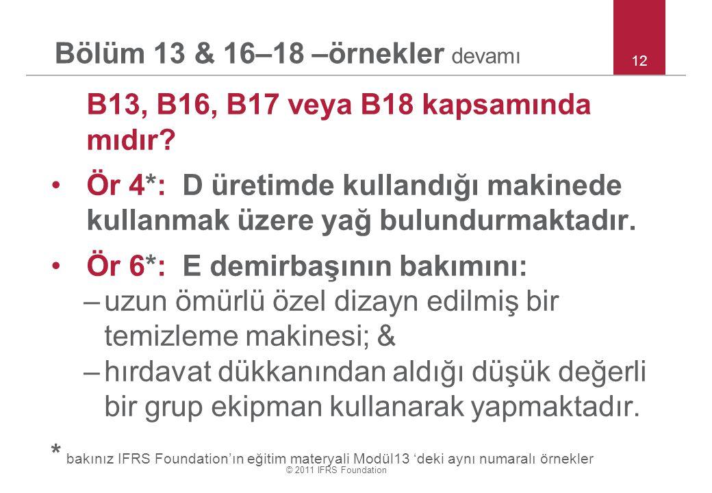 © 2011 IFRS Foundation Bölüm 13 & 16–18 –örnekler devamı B13, B16, B17 veya B18 kapsamında mıdır? Ör 4*: D üretimde kullandığı makinede kullanmak üzer