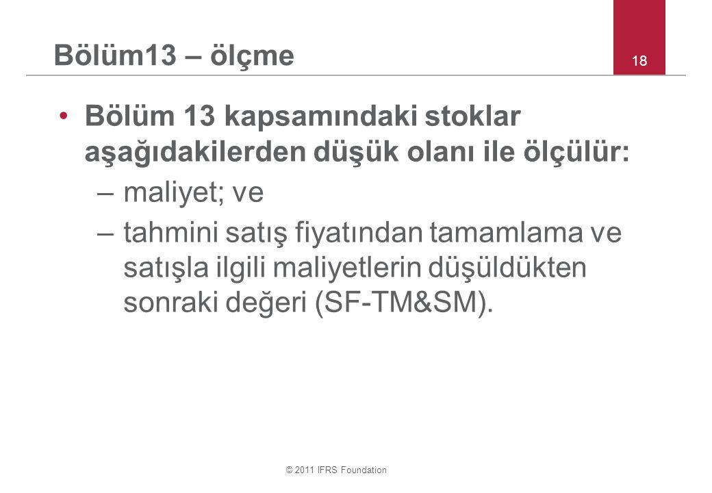 © 2011 IFRS Foundation 18 Bölüm13 – ölçme Bölüm 13 kapsamındaki stoklar aşağıdakilerden düşük olanı ile ölçülür: –maliyet; ve –tahmini satış fiyatından tamamlama ve satışla ilgili maliyetlerin düşüldükten sonraki değeri (SF-TM&SM).