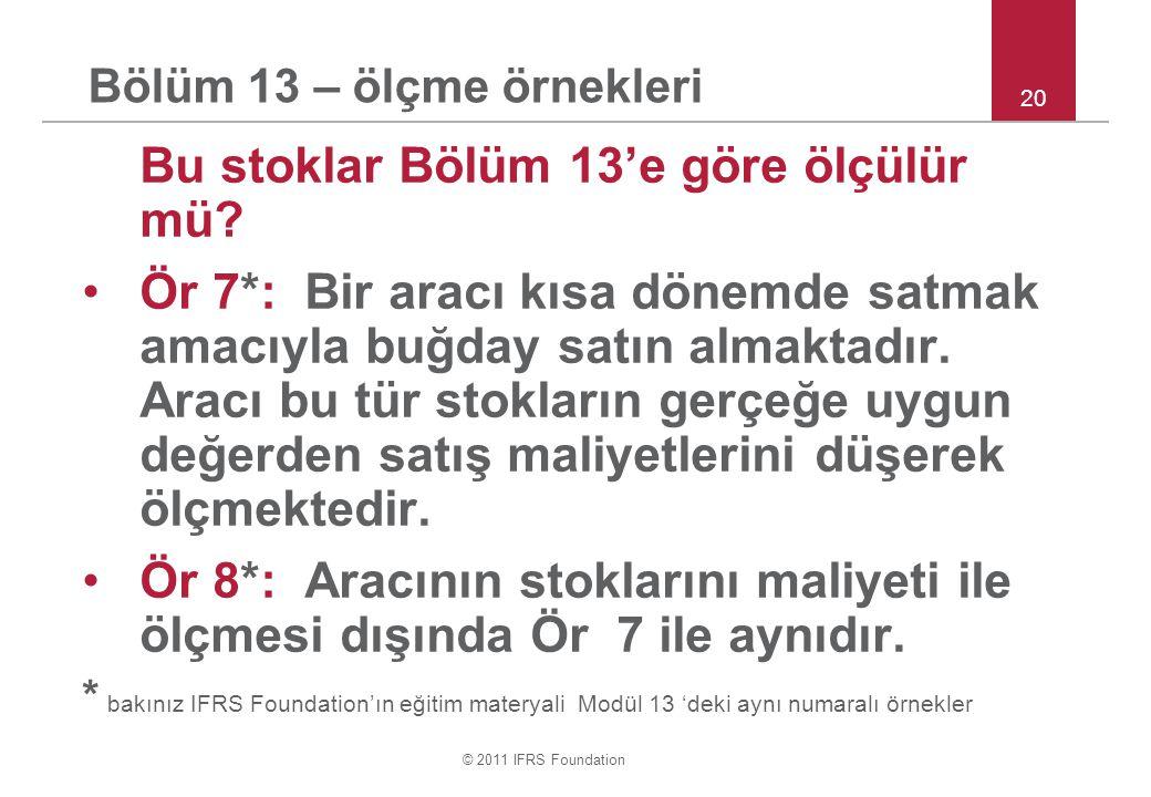 © 2011 IFRS Foundation Bölüm 13 – ölçme örnekleri Bu stoklar Bölüm 13'e göre ölçülür mü.