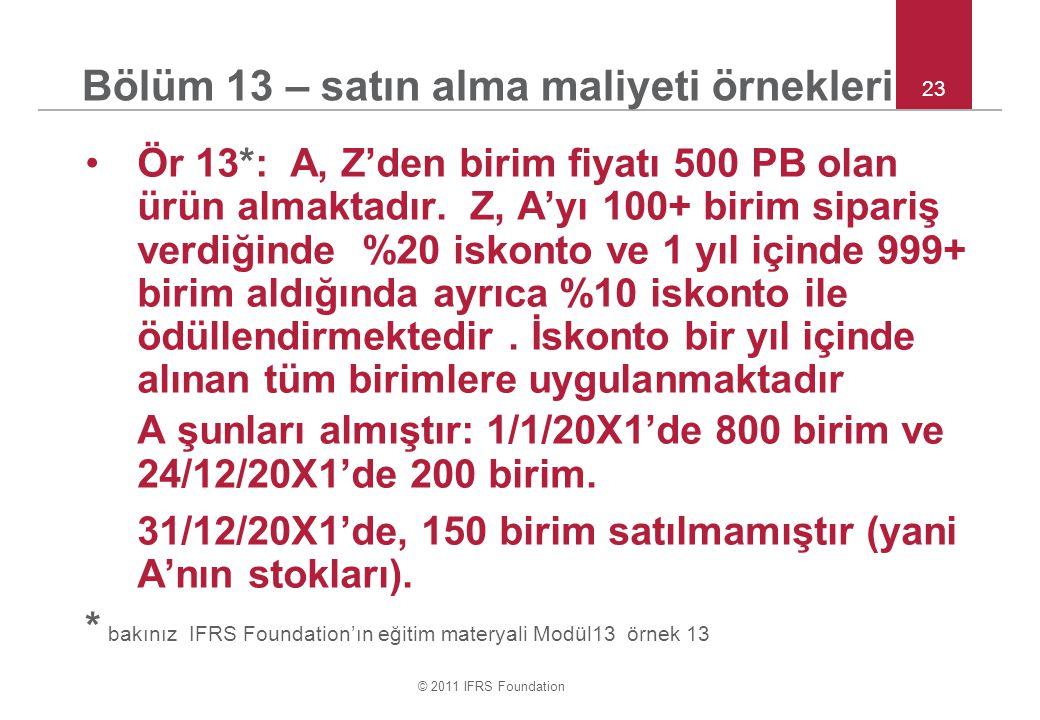 © 2011 IFRS Foundation 23 Bölüm 13 – satın alma maliyeti örnekleri Ör 13*: A, Z'den birim fiyatı 500 PB olan ürün almaktadır. Z, A'yı 100+ birim sipar