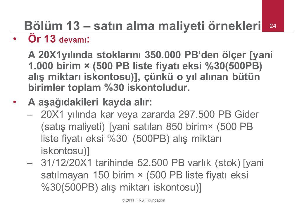 © 2011 IFRS Foundation 24 Bölüm 13 – satın alma maliyeti örnekleri Ör 13 devamı : A 20X1yılında stoklarını 350.000 PB'den ölçer [yani 1.000 birim × (5
