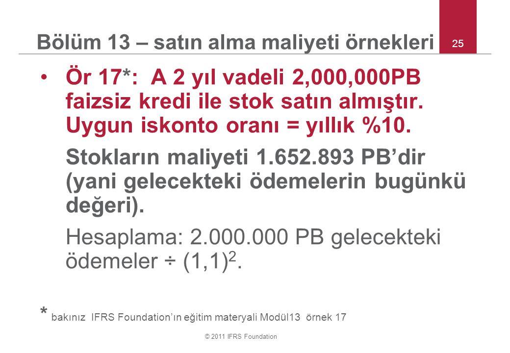 © 2011 IFRS Foundation 25 Bölüm 13 – satın alma maliyeti örnekleri Ör 17*: A 2 yıl vadeli 2,000,000PB faizsiz kredi ile stok satın almıştır. Uygun isk