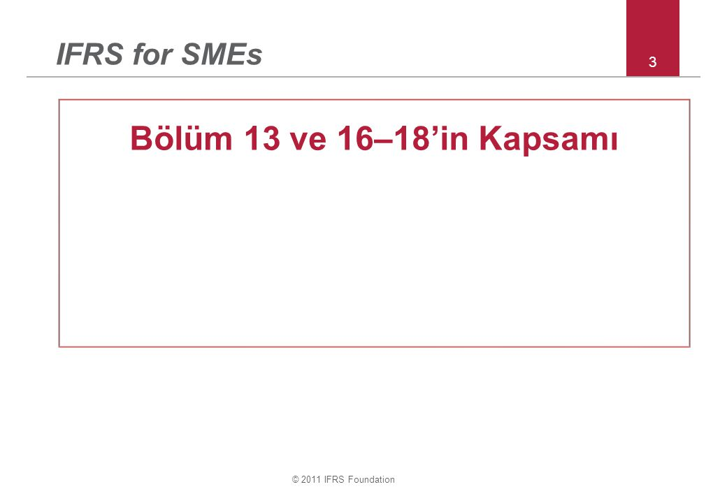 © 2011 IFRS Foundation 3 IFRS for SMEs Bölüm 13 ve 16–18'in Kapsamı