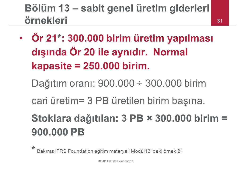 © 2011 IFRS Foundation 31 Bölüm 13 – sabit genel üretim giderleri örnekleri Ör 21*: 300.000 birim üretim yapılması dışında Ör 20 ile aynıdır.