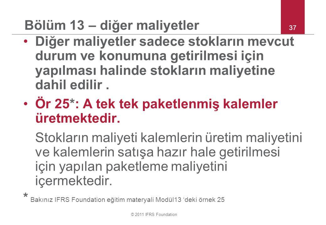 © 2011 IFRS Foundation 37 Bölüm 13 – diğer maliyetler Diğer maliyetler sadece stokların mevcut durum ve konumuna getirilmesi için yapılması halinde stokların maliyetine dahil edilir.