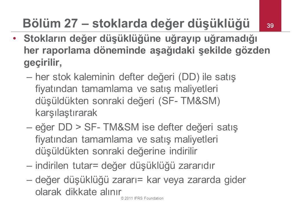 © 2011 IFRS Foundation 39 Bölüm 27 – stoklarda değer düşüklüğü Stokların değer düşüklüğüne uğrayıp uğramadığı her raporlama döneminde aşağıdaki şekilde gözden geçirilir, –her stok kaleminin defter değeri (DD) ile satış fiyatından tamamlama ve satış maliyetleri düşüldükten sonraki değeri (SF- TM&SM) karşılaştırarak –eğer DD > SF- TM&SM ise defter değeri satış fiyatından tamamlama ve satış maliyetleri düşüldükten sonraki değerine indirilir –indirilen tutar= değer düşüklüğü zararıdır –değer düşüklüğü zararı= kar veya zararda gider olarak dikkate alınır