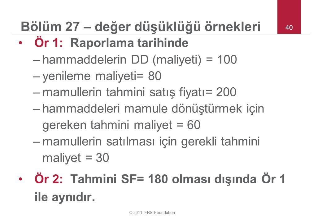 © 2011 IFRS Foundation 40 Bölüm 27 – değer düşüklüğü örnekleri Ör 1: Raporlama tarihinde –hammaddelerin DD (maliyeti) = 100 –yenileme maliyeti= 80 –mamullerin tahmini satış fiyatı= 200 –hammaddeleri mamule dönüştürmek için gereken tahmini maliyet = 60 –mamullerin satılması için gerekli tahmini maliyet = 30 Ör 2: Tahmini SF= 180 olması dışında Ör 1 ile aynıdır.