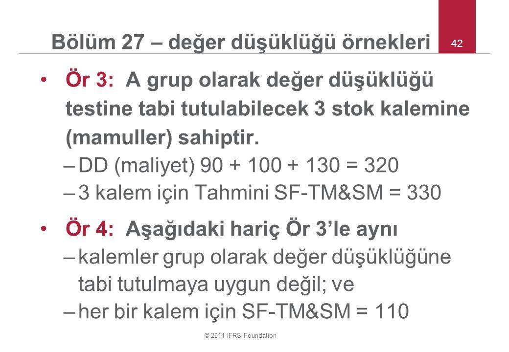 © 2011 IFRS Foundation 42 Bölüm 27 – değer düşüklüğü örnekleri Ör 3: A grup olarak değer düşüklüğü testine tabi tutulabilecek 3 stok kalemine (mamulle