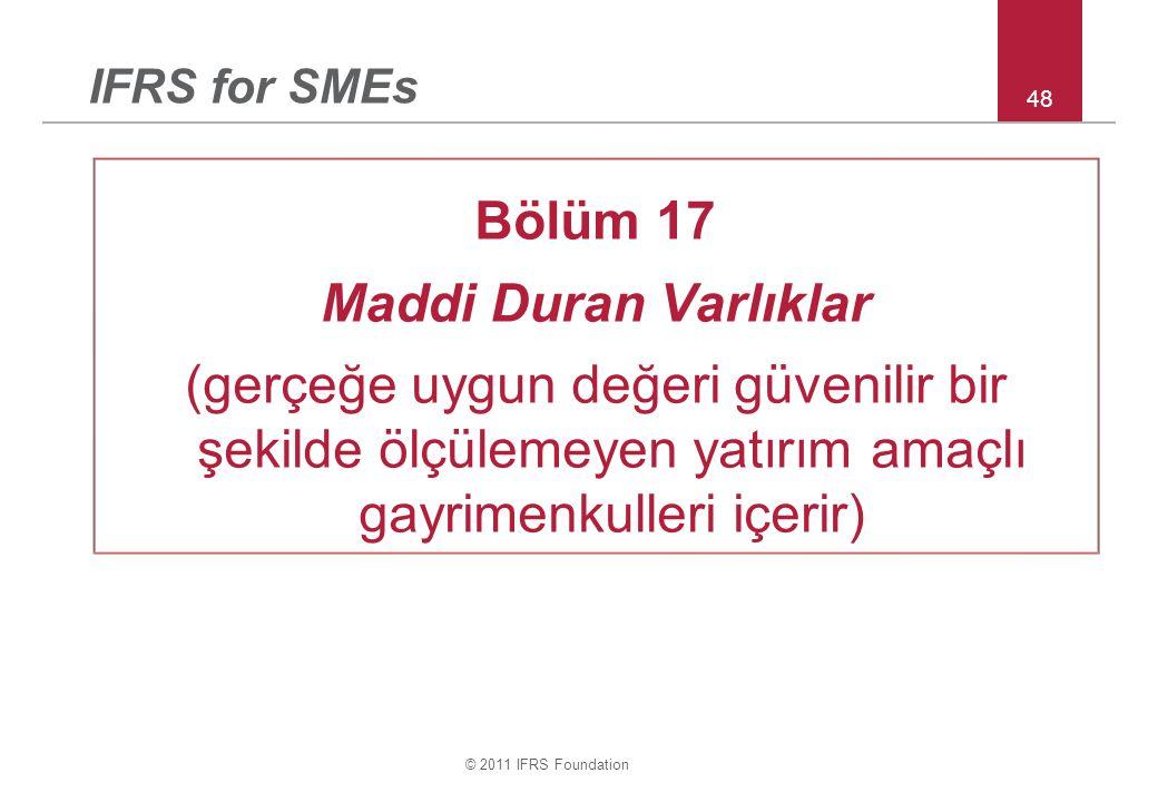 © 2011 IFRS Foundation 48 IFRS for SMEs Bölüm 17 Maddi Duran Varlıklar (gerçeğe uygun değeri güvenilir bir şekilde ölçülemeyen yatırım amaçlı gayrimenkulleri içerir)