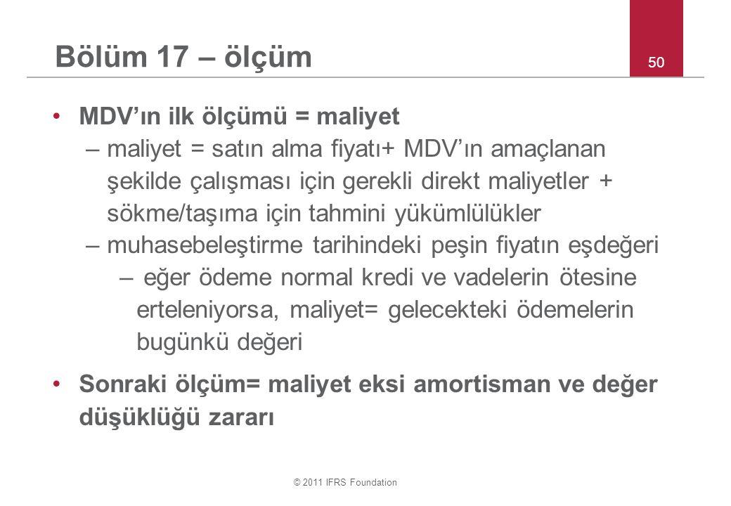 © 2011 IFRS Foundation 50 Bölüm 17 – ölçüm MDV'ın ilk ölçümü = maliyet –maliyet = satın alma fiyatı+ MDV'ın amaçlanan şekilde çalışması için gerekli d