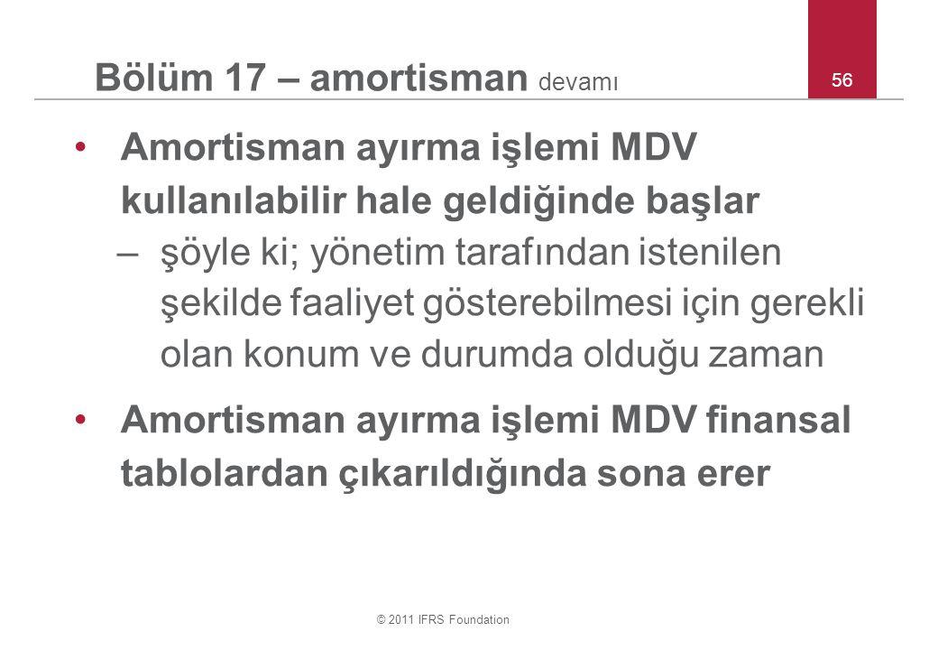 © 2011 IFRS Foundation 56 Bölüm 17 – amortisman devamı Amortisman ayırma işlemi MDV kullanılabilir hale geldiğinde başlar –şöyle ki; yönetim tarafından istenilen şekilde faaliyet gösterebilmesi için gerekli olan konum ve durumda olduğu zaman Amortisman ayırma işlemi MDV finansal tablolardan çıkarıldığında sona erer