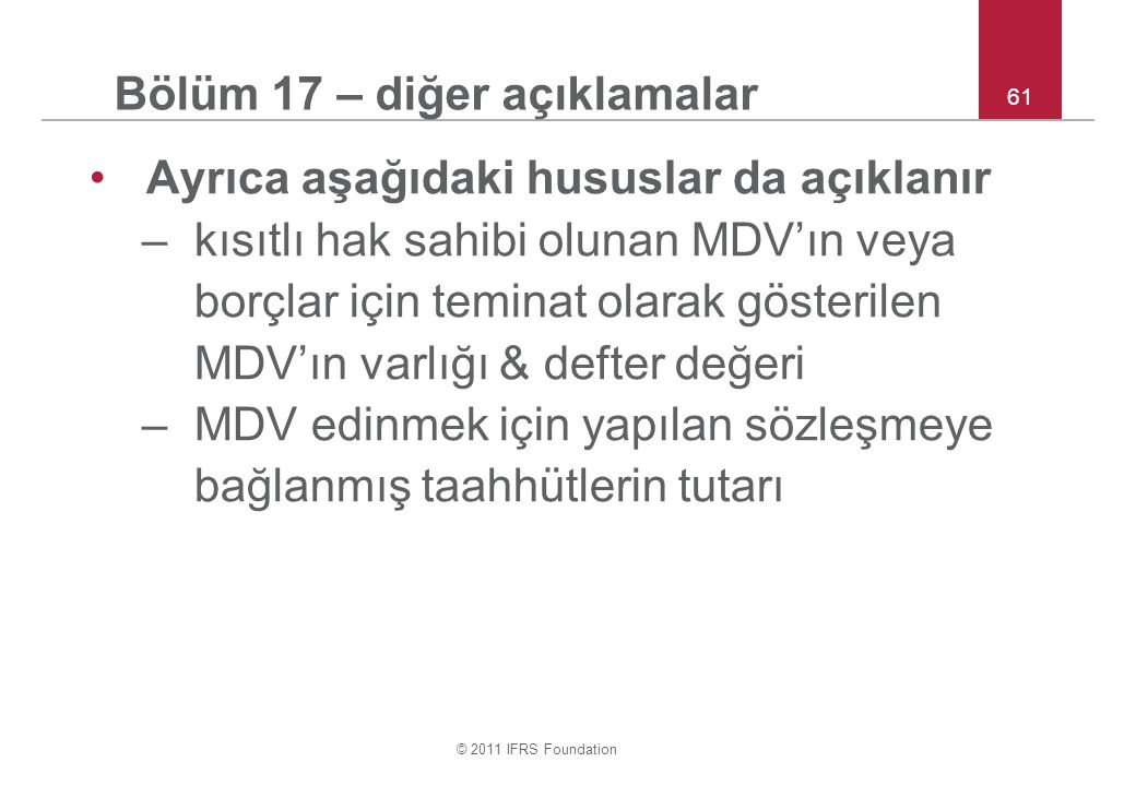 © 2011 IFRS Foundation 61 Bölüm 17 – diğer açıklamalar Ayrıca aşağıdaki hususlar da açıklanır –kısıtlı hak sahibi olunan MDV'ın veya borçlar için teminat olarak gösterilen MDV'ın varlığı & defter değeri –MDV edinmek için yapılan sözleşmeye bağlanmış taahhütlerin tutarı