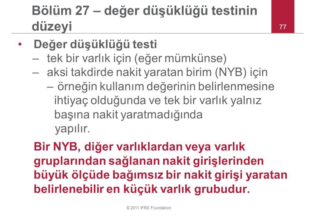 © 2011 IFRS Foundation 77 Bölüm 27 – değer düşüklüğü testinin düzeyi Değer düşüklüğü testi –tek bir varlık için (eğer mümkünse) –aksi takdirde nakit yaratan birim (NYB) için – örneğin kullanım değerinin belirlenmesine ihtiyaç olduğunda ve tek bir varlık yalnız başına nakit yaratmadığında yapılır.