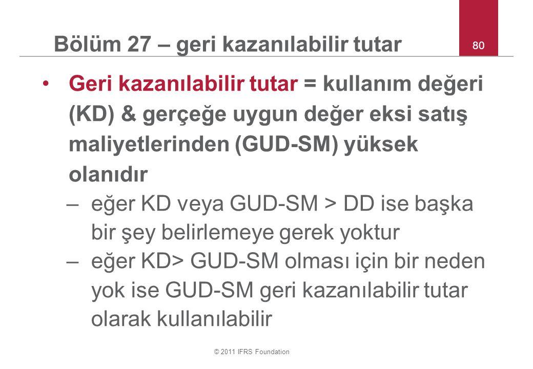 © 2011 IFRS Foundation 80 Bölüm 27 – geri kazanılabilir tutar Geri kazanılabilir tutar = kullanım değeri (KD) & gerçeğe uygun değer eksi satış maliyetlerinden (GUD-SM) yüksek olanıdır –eğer KD veya GUD-SM > DD ise başka bir şey belirlemeye gerek yoktur –eğer KD> GUD-SM olması için bir neden yok ise GUD-SM geri kazanılabilir tutar olarak kullanılabilir