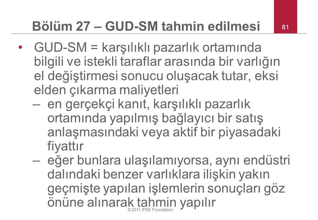 © 2011 IFRS Foundation 81 Bölüm 27 – GUD-SM tahmin edilmesi GUD-SM = karşılıklı pazarlık ortamında bilgili ve istekli taraflar arasında bir varlığın e