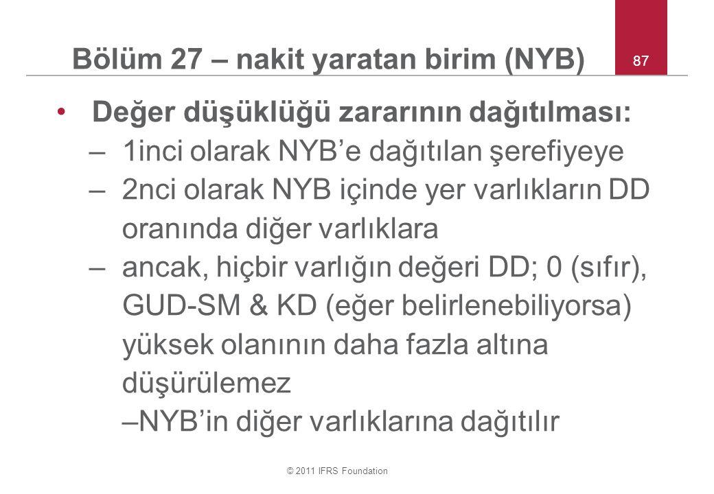 © 2011 IFRS Foundation 87 Bölüm 27 – nakit yaratan birim (NYB) Değer düşüklüğü zararının dağıtılması: –1inci olarak NYB'e dağıtılan şerefiyeye –2nci olarak NYB içinde yer varlıkların DD oranında diğer varlıklara –ancak, hiçbir varlığın değeri DD; 0 (sıfır), GUD-SM & KD (eğer belirlenebiliyorsa) yüksek olanının daha fazla altına düşürülemez –NYB'in diğer varlıklarına dağıtılır