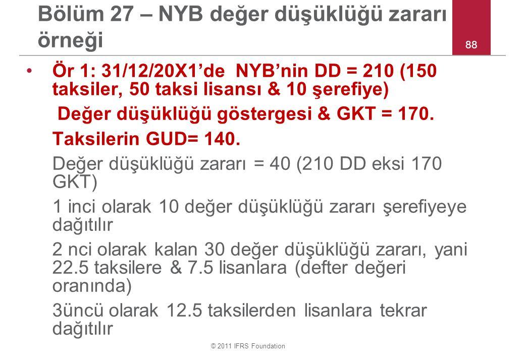 © 2011 IFRS Foundation 88 Bölüm 27 – NYB değer düşüklüğü zararı örneği Ör 1: 31/12/20X1'de NYB'nin DD = 210 (150 taksiler, 50 taksi lisansı & 10 şerefiye) Değer düşüklüğü göstergesi & GKT = 170.